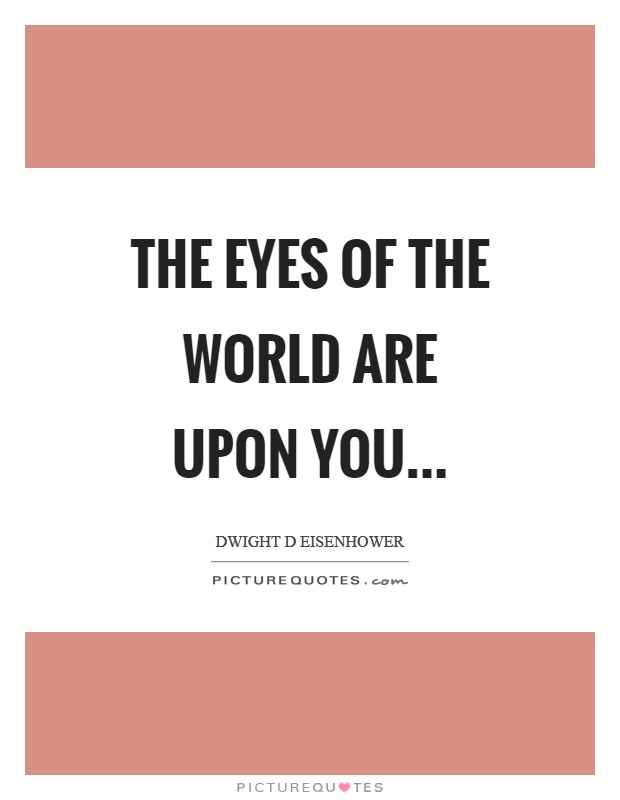 The eyes of the world are upon you Picture Quote #1