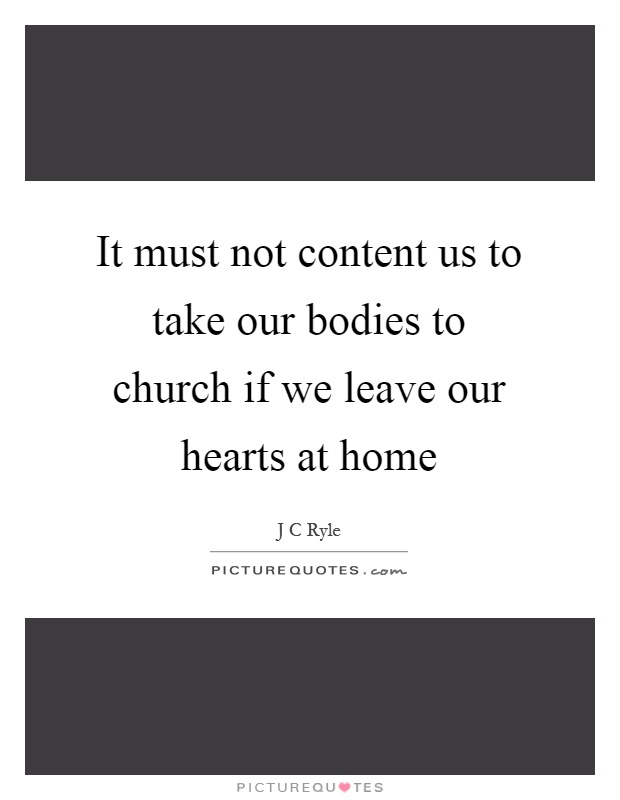 It must not content us to take our bodies to church if we leave our hearts at home Picture Quote #1
