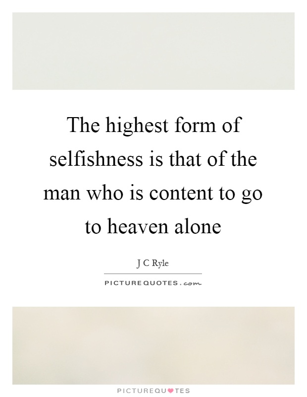 The highest form of selfishness is that of the man who is content to go to heaven alone Picture Quote #1