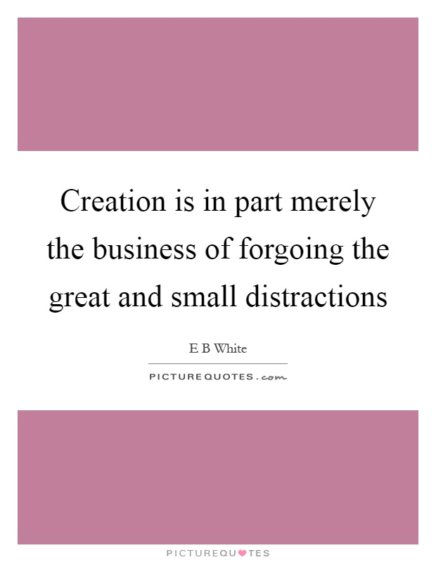 Creation is in part merely the business of forgoing the great and small distractions Picture Quote #1