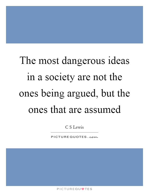 The most dangerous ideas in a society are not the ones being argued, but the ones that are assumed Picture Quote #1
