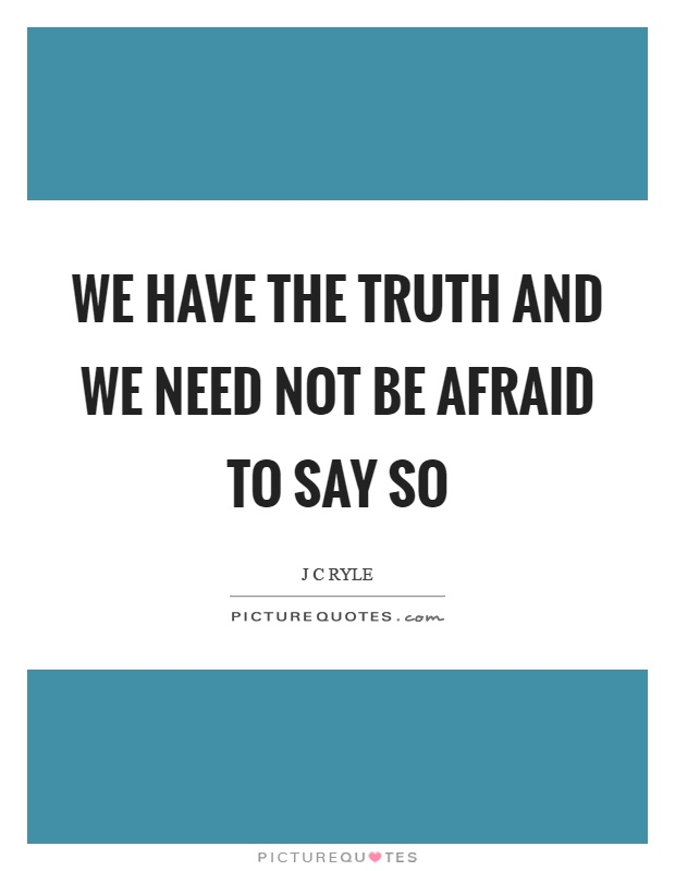 We have the truth and we need not be afraid to say so Picture Quote #1