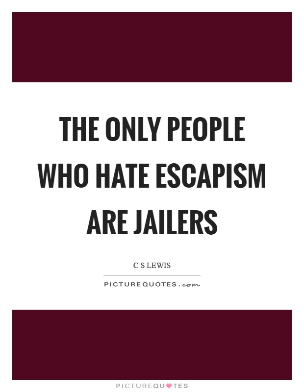 The only people who hate escapism are jailers Picture Quote #1