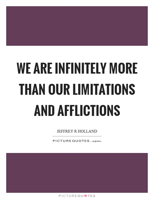 We are infinitely more than our limitations and afflictions Picture Quote #1