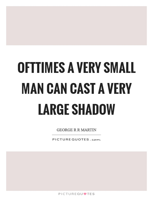 Ofttimes a very small man can cast a very large shadow Picture Quote #1