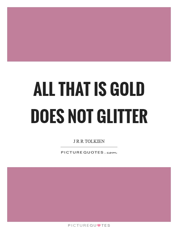 All that is gold does not glitter Picture Quote #1