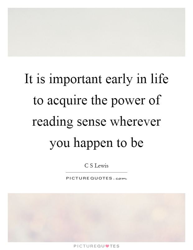 It is important early in life to acquire the power of reading sense wherever you happen to be Picture Quote #1