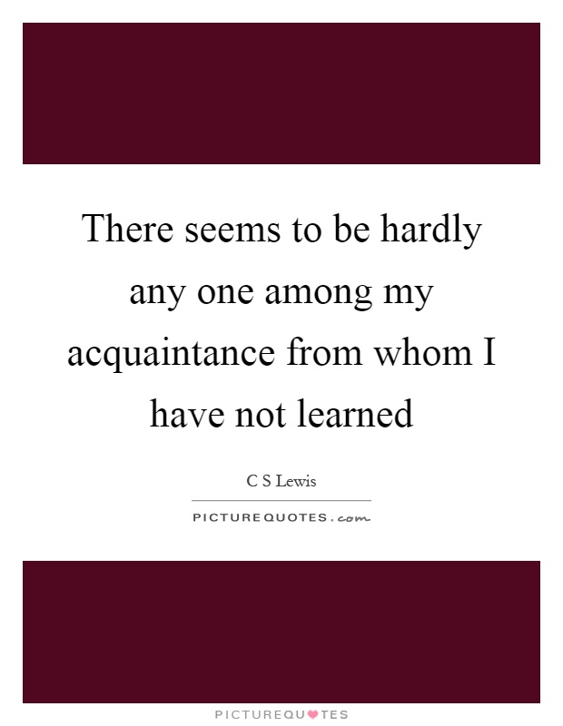 There seems to be hardly any one among my acquaintance from whom I have not learned Picture Quote #1