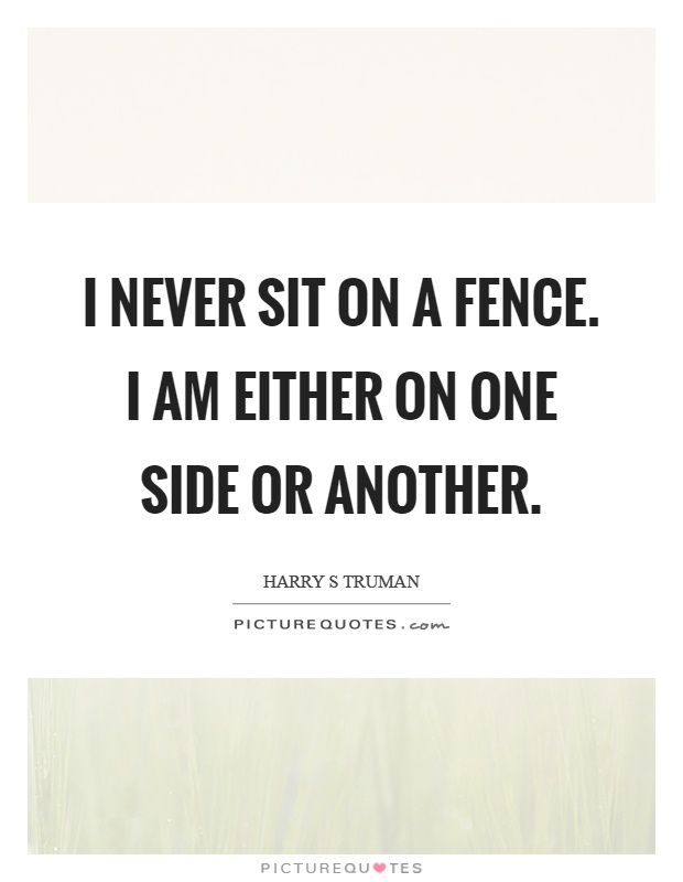 Fence Quotes Best I Never Sit On A Fencei Am Either On One Side Or Another