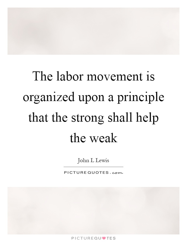 The labor movement is organized upon a principle that the strong shall help the weak Picture Quote #1