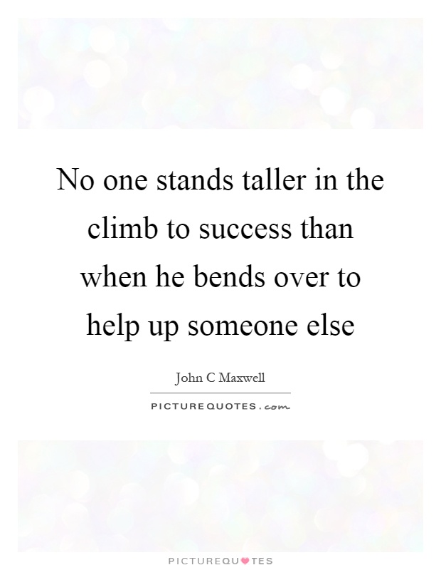 No one stands taller in the climb to success than when he bends over to help up someone else Picture Quote #1