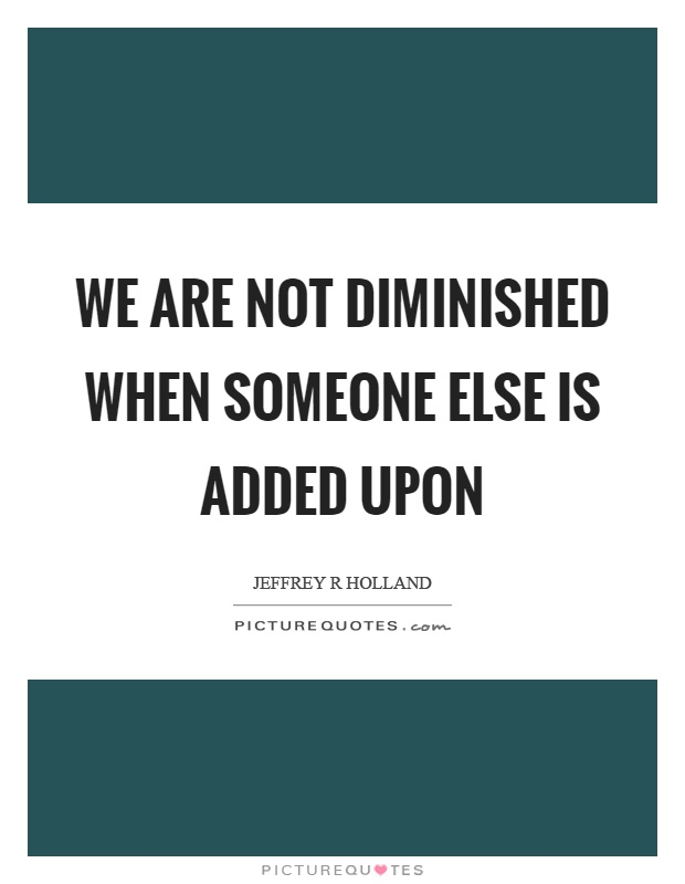 We are not diminished when someone else is added upon Picture Quote #1