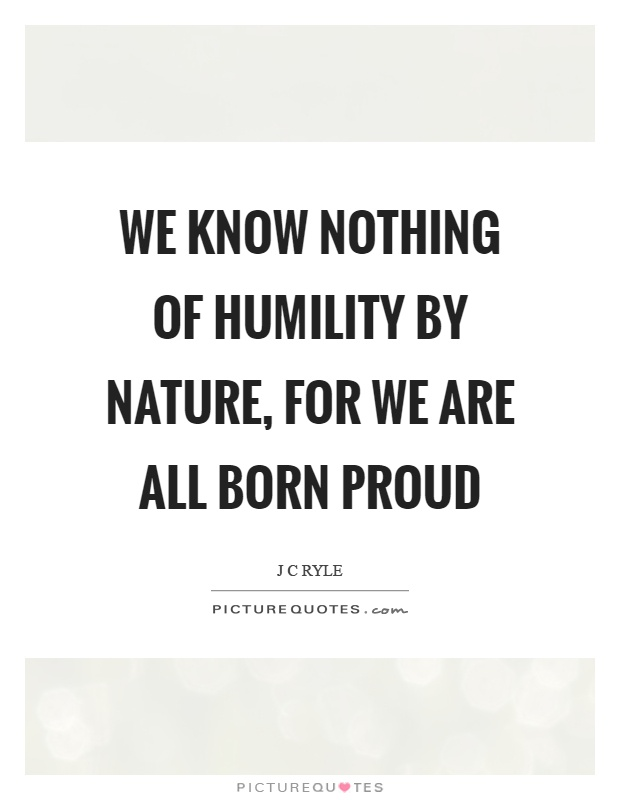 We know nothing of humility by nature, for we are all born proud Picture Quote #1