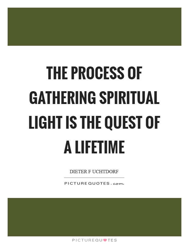 The process of gathering spiritual light is the quest of a lifetime Picture Quote #1