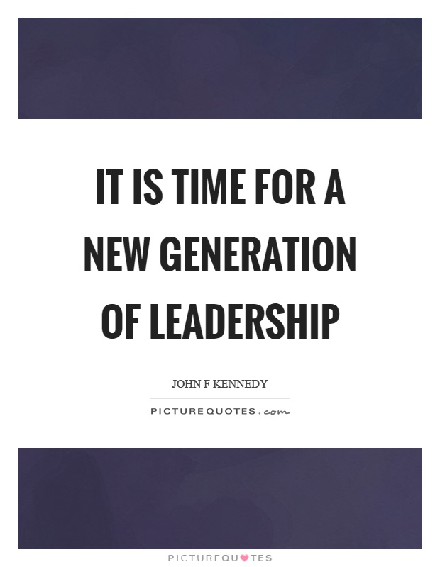 It is time for a new generation of leadership Picture Quote #1