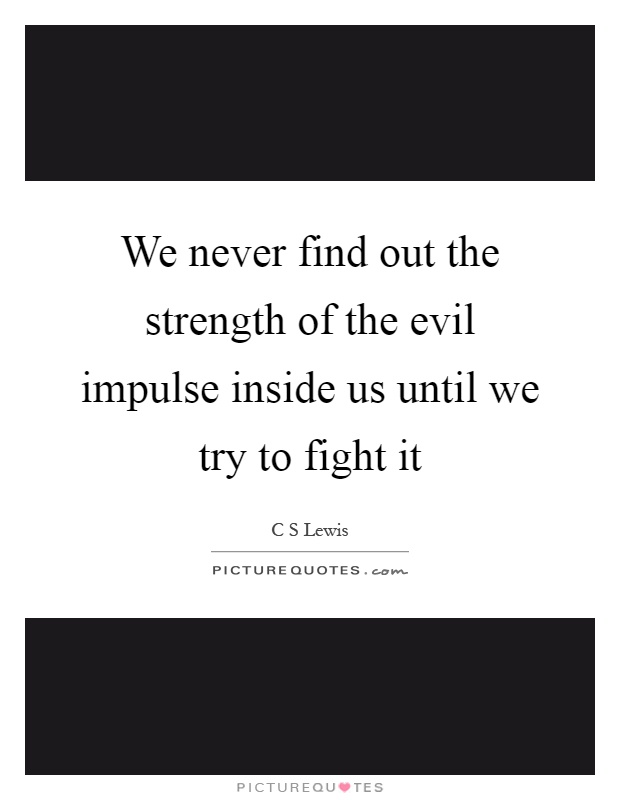 We never find out the strength of the evil impulse inside us until we try to fight it Picture Quote #1