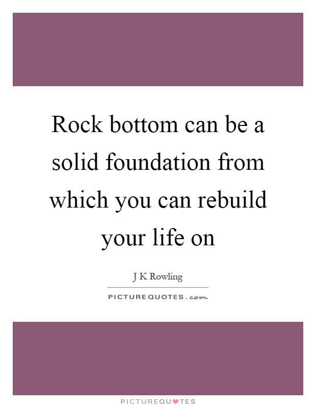 Rock bottom can be a solid foundation from which you can rebuild your life on Picture Quote #1