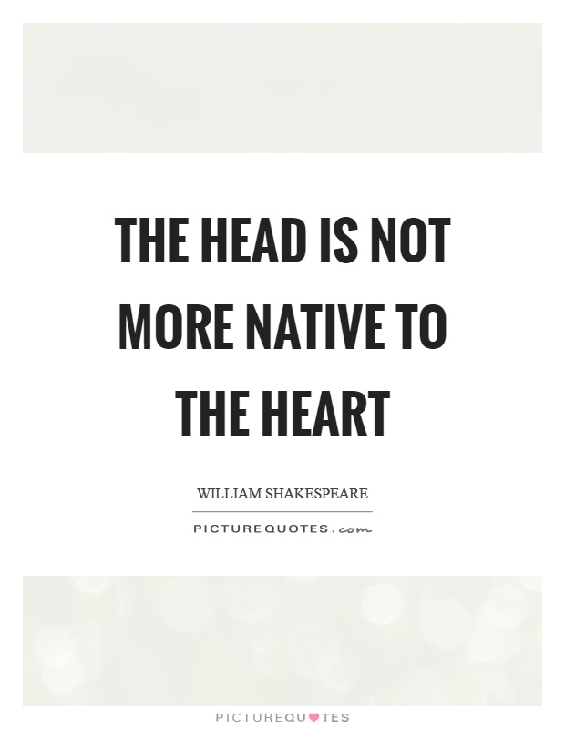 The head is not more native to the heart Picture Quote #1