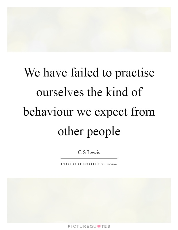 We have failed to practise ourselves the kind of behaviour we expect from other people Picture Quote #1