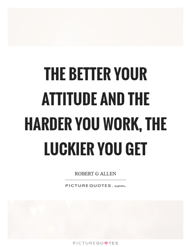 The better your attitude and the harder you work, the luckier you get Picture Quote #1