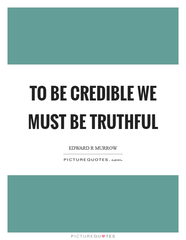 To be credible we must be truthful Picture Quote #1