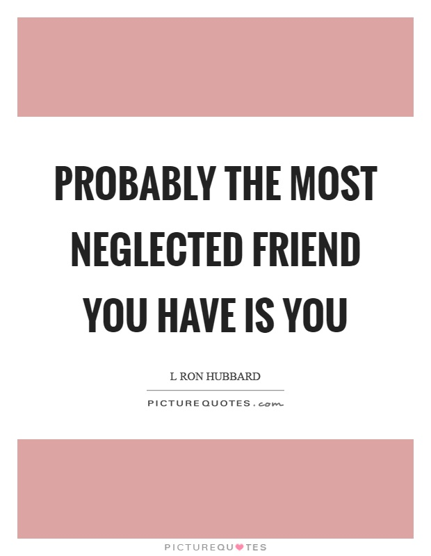 Probably the most neglected friend you have is you Picture Quote #1