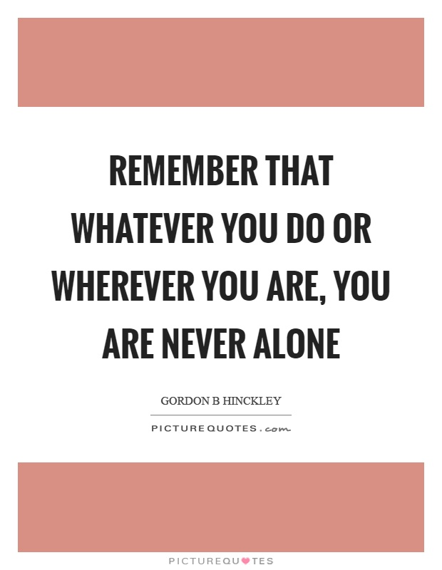 Remember that whatever you do or wherever you are, you are never alone Picture Quote #1