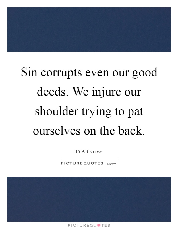 Sin corrupts even our good deeds. We injure our shoulder trying to pat ourselves on the back Picture Quote #1