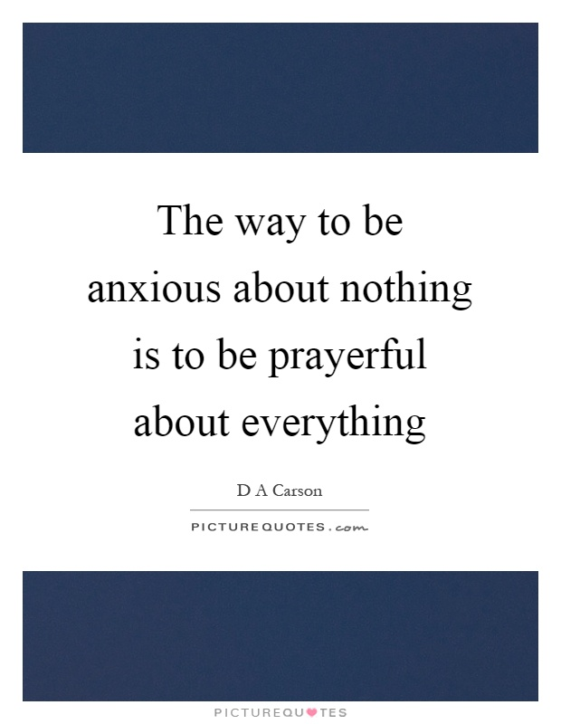 The way to be anxious about nothing is to be prayerful about everything Picture Quote #1