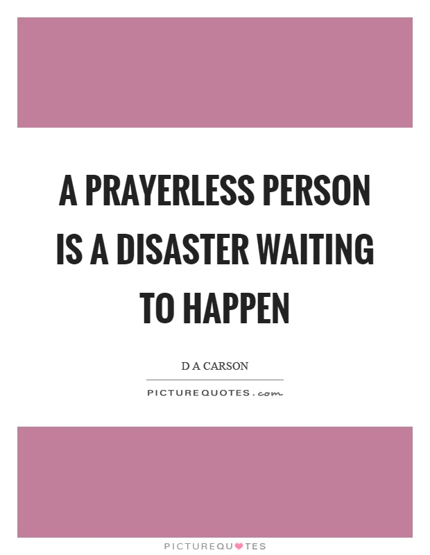 A prayerless person is a disaster waiting to happen Picture Quote #1