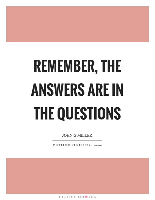 Remember, the answers are in the questions Picture Quote #1