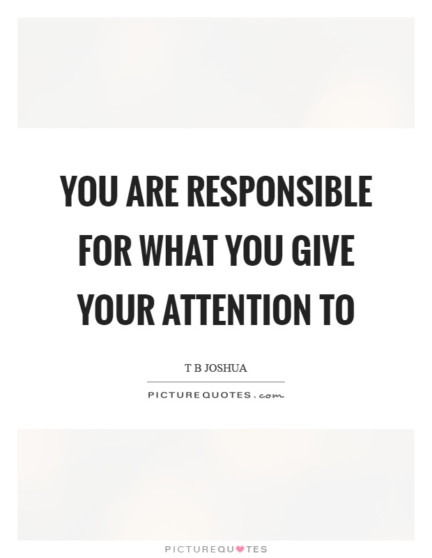 You are responsible for what you give your attention to Picture Quote #1