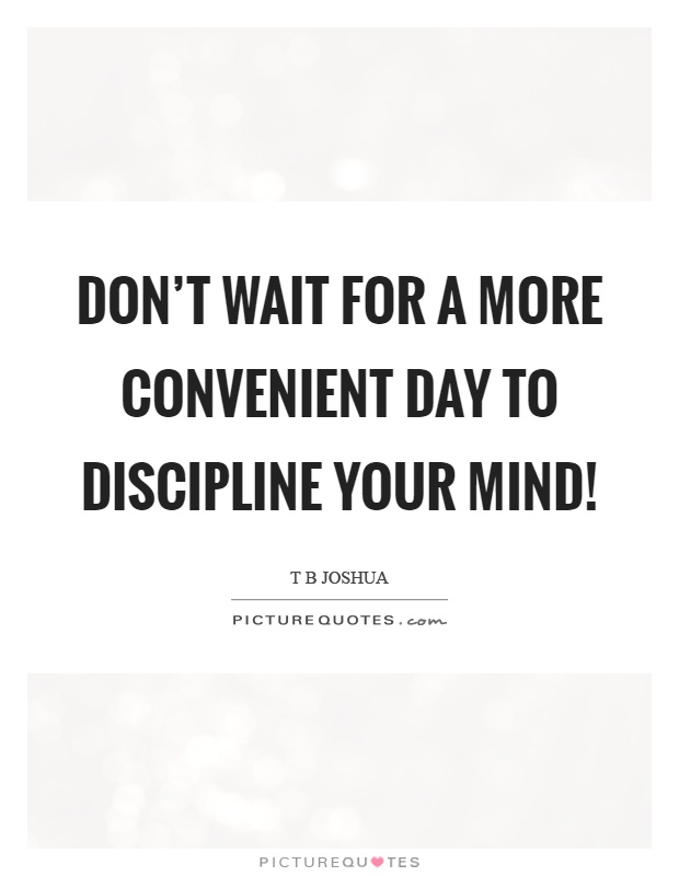 Don't wait for a more convenient day to discipline your mind! Picture Quote #1
