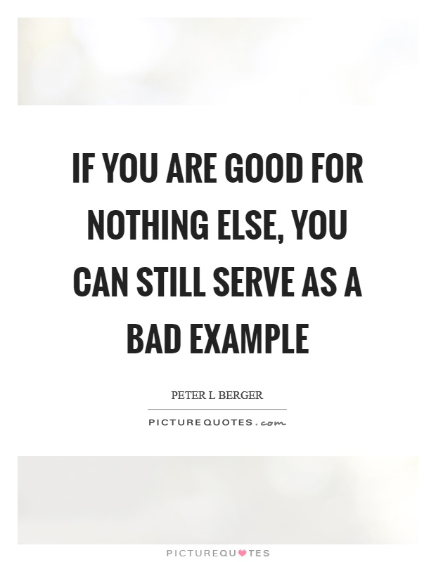 If you are good for nothing else, you can still serve as a bad example Picture Quote #1