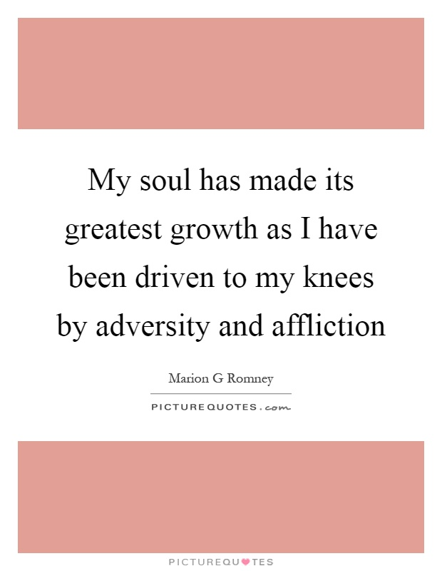 My soul has made its greatest growth as I have been driven to my knees by adversity and affliction Picture Quote #1