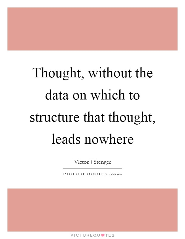Thought, without the data on which to structure that thought, leads nowhere Picture Quote #1