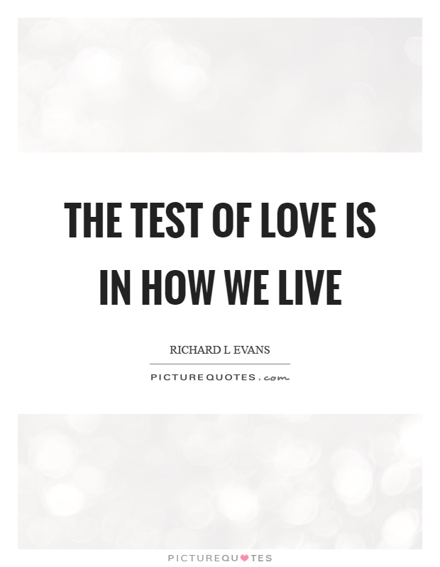 The test of love is in how we live Picture Quote #1