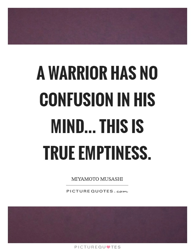 A warrior has no confusion in his mind... This is true emptiness Picture Quote #1