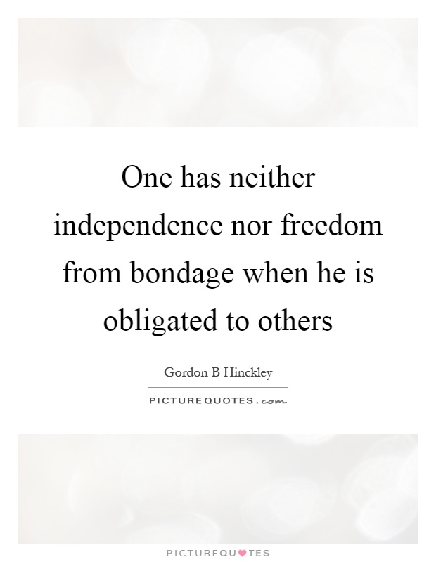 One has neither independence nor freedom from bondage when he is obligated to others Picture Quote #1