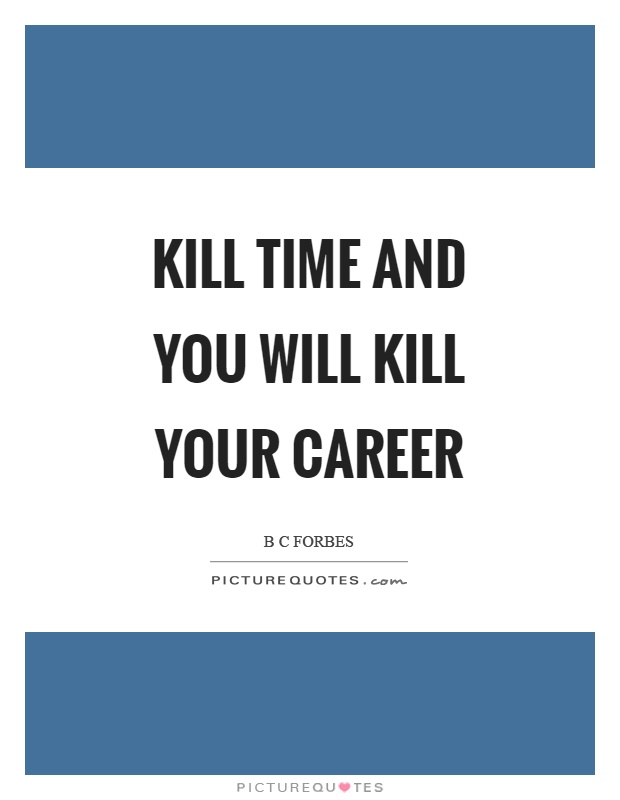 Kill time and you will kill your career Picture Quote #1