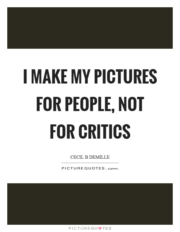 I make my pictures for people, not for critics Picture Quote #1