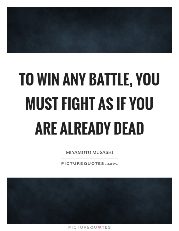 To win any battle, you must fight as if you are already dead Picture Quote #1