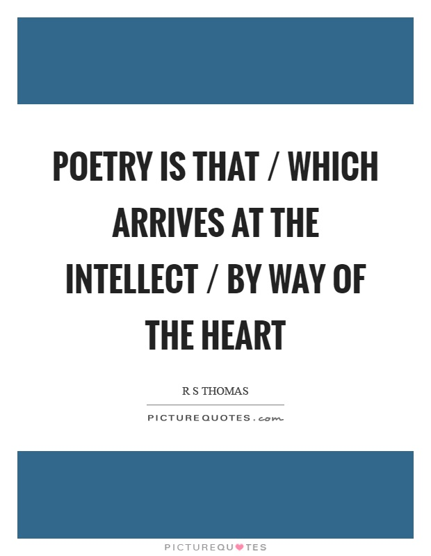 Poetry is that / which arrives at the intellect / by way of the heart Picture Quote #1