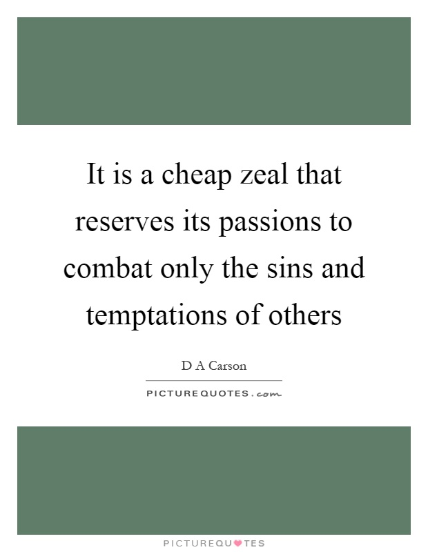 It is a cheap zeal that reserves its passions to combat only the sins and temptations of others Picture Quote #1