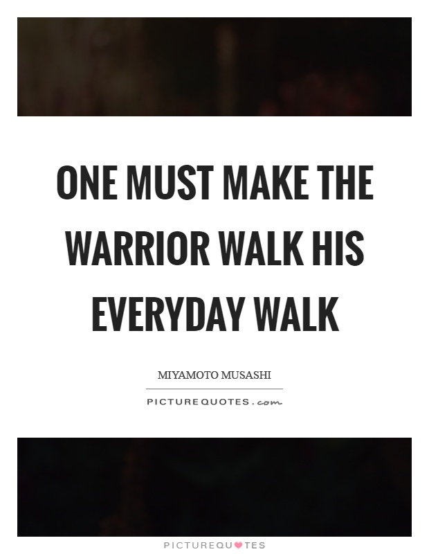 One must make the warrior walk his everyday walk Picture Quote #1