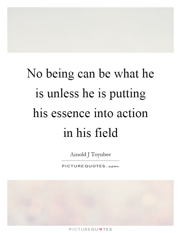 No being can be what he is unless he is putting his essence into action in his field Picture Quote #1