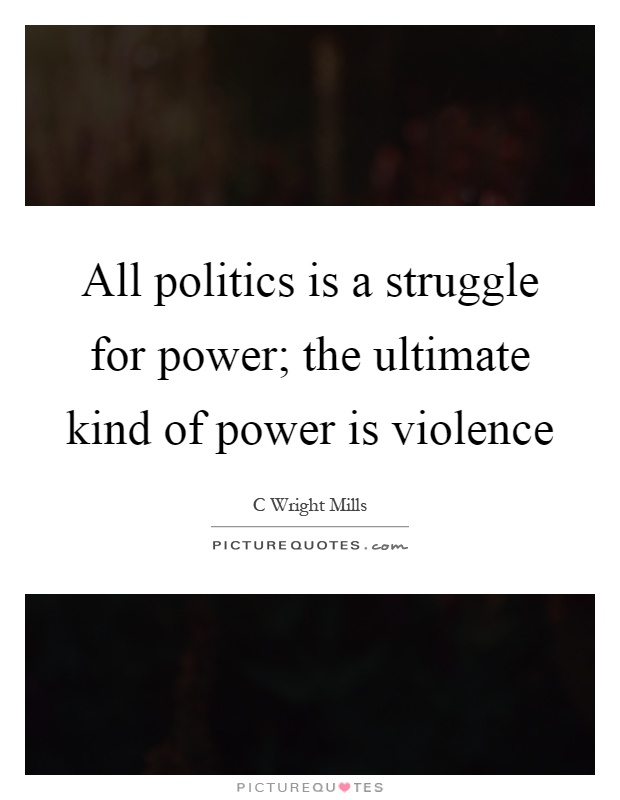 All politics is a struggle for power; the ultimate kind of power is violence Picture Quote #1