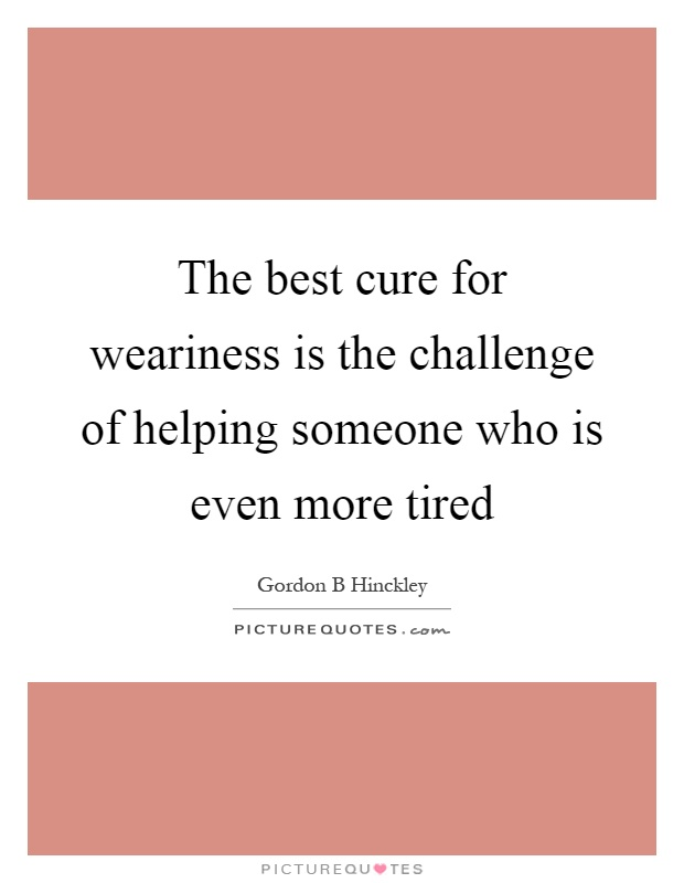 The best cure for weariness is the challenge of helping someone who is even more tired Picture Quote #1