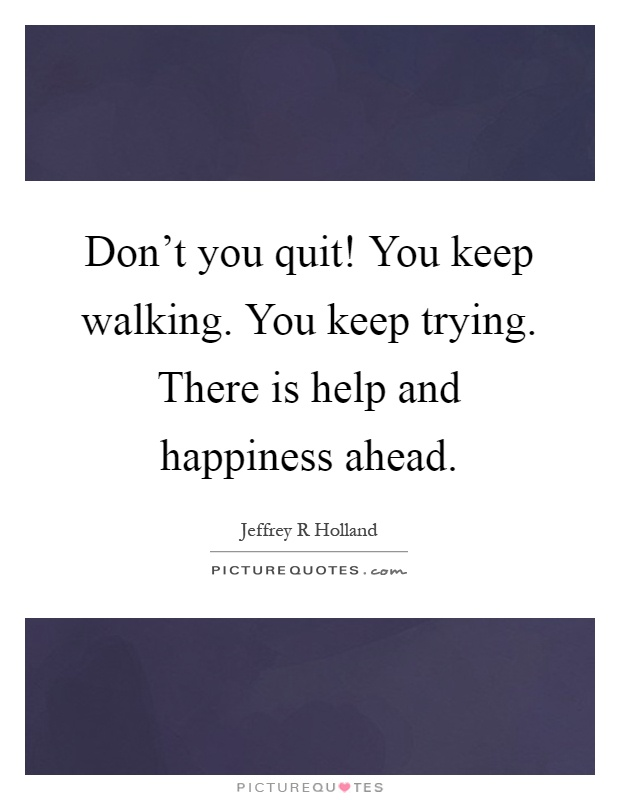 Don't you quit! You keep walking. You keep trying. There is help and happiness ahead Picture Quote #1