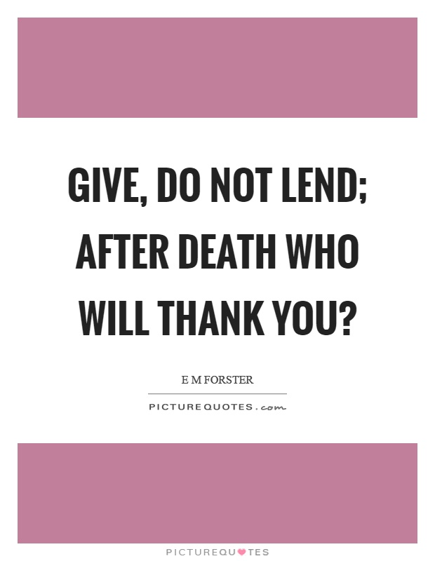 Give, do not lend; after death who will thank you? Picture Quote #1